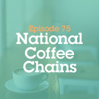 Episode 75: National Coffee Chains