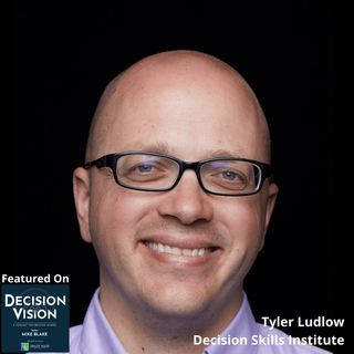 Decision Vision Episode 74:  How Can I Improve My Business Decision Making Skills? – An Interview with Tyler Ludlow, Decision Skills Institu