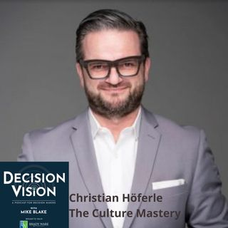 Decision Vision Episode 94:  Should I Change My Corporate Culture? – An Interview with Christian Höferle, The Culture Mastery