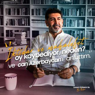 Hem iktidar hem muhalefet oy kaybediyor, niçin? ve Azerbaycan meselesi I Levent Gültekin