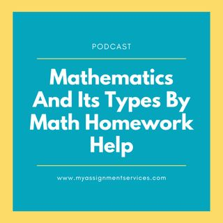 Mathematics And Its Types By Math Homework Help- Podcast