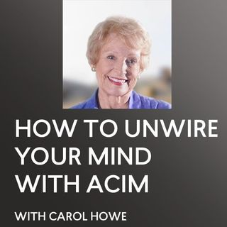 [INTERVIEW] How To Unwire your Mind with ACIM - Carol Howe - A Course In Miracles