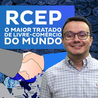 RCEP - o maior tratado de livre-comércio do mundo