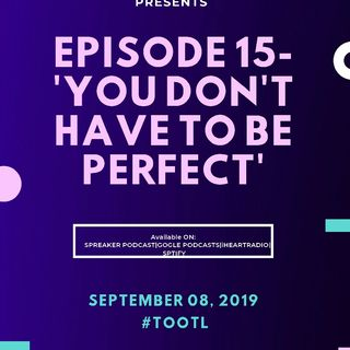 Episode 15-'You Don't Have To Be Perfect!'
