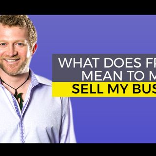 What Does Freedom Mean to me to Sell my Business?