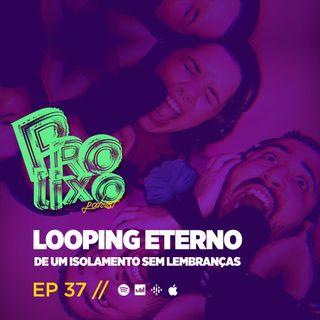 EP37 // Looping Eterno De Um Isolamento Sem Lembranças