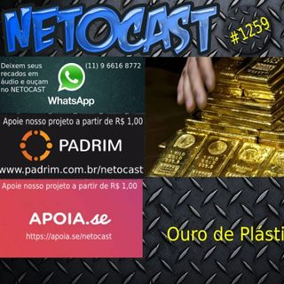 NETOCAST 1259 DE 24/02/2020 - Cientistas criam ouro a partir de plástico