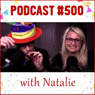 Podcast #500 (with Natalie)