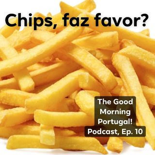 Chips, Faz Favor? - The 'Good Morning Portugal!' Podcast - Episode 10