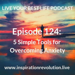 Ep 124 - 5 Simple Tools for Overcoming Anxiety