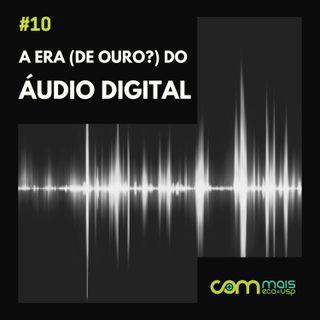 #10 - A era (de ouro?) do áudio digital
