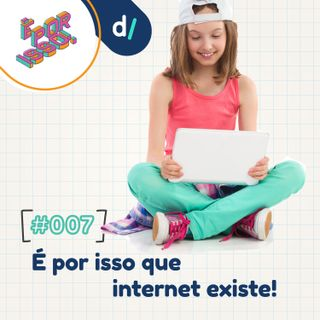 É Por Isso! #07 - É por isso que internet existe!