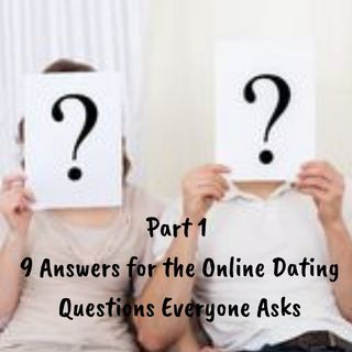 Part 1 - 9 Answers for the Online Dating Questions Everyone Asks