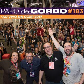 Papo de Gordo 183 - Ao vivo na CCXP 2017