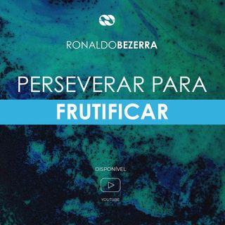 PERSEVERAR PARA FRUTIFICAR // pr. Ronaldo Bezerra