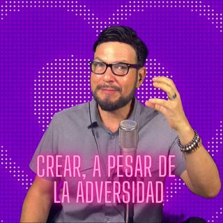 #311 Crear, a pesar de la Adversidad (Podcast)
