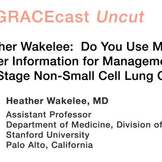 Dr. Heather Wakelee: Do You Use Molecular Marker Information for Management of Earlier Stage Non-Small Cell Lung Cancer?