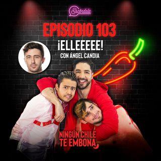 Ep 103 ¡Elleeeee! con Angel Candia