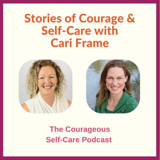 Stories of Courage & Self-Care with Cari Frame