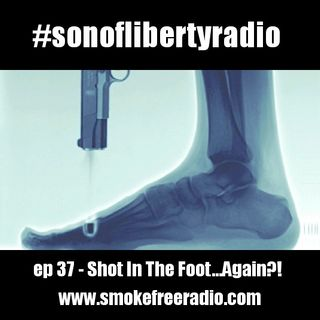 #sonoflibertyradio Ep 37 - Shot In The Foot Again