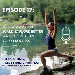 Episode 17: Throw Away The Scale, Explore better Ways To Measure Your Progress.