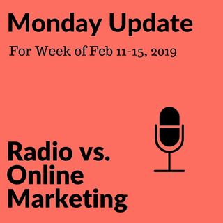 Monday Update for Week of Feb 11-15, 2019 Radio vs Online Media and Marketing