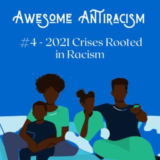 Awesome Antiracism #4 - 2021 Crises Rooted in Racism