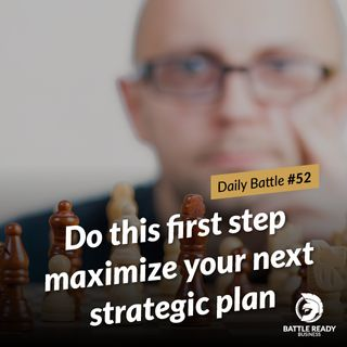 Daily Battle #52: Do this first step maximize your next strategic plan