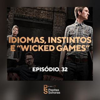"#32 - Idiomas, Instintos e ""Wicked Games"""