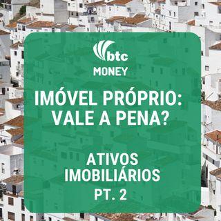 Imóvel Próprio: Vale a Pena? - Ativos Imobiliários pt. 2| BTC Money #19