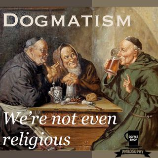 Coffee Shop Philosophy - Episode 11- Dogmatism