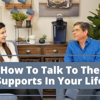 How To Talk To The Supports In Your Life