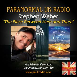 Paranormal UK Radio Show- Stephen Weber - The Place Between Here and There