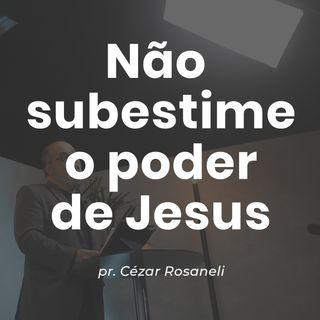 NÃO SUBESTIME O PODER DE JESUS // pr. Cézar Rosaneli