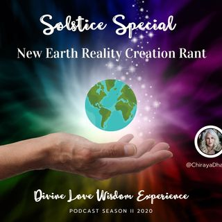 [SOLSTICE SPECIAL] New Earth Reality Creation Rant