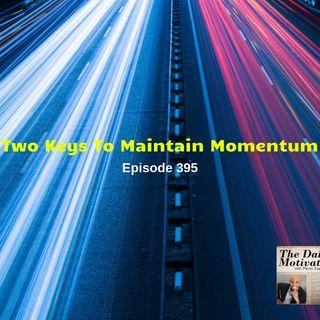 Two Keys To Maintain Momentum. Episode #395