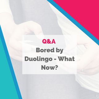 Bored by Duolingo - What Now?