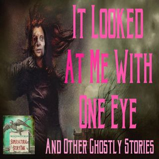 It Looked at Me With One Eye and Other Ghostly Stories | Podcast E39