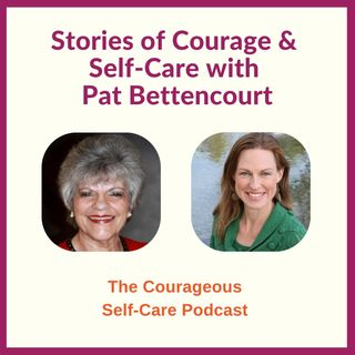 Stories of Courage & Self-Care with Pat Bettencourt