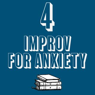 4 - Improv for Anxiety and the Anxious Improviser