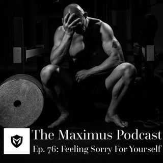 The Maximus Podcast Ep. 76 - Feeling Sorry for Yourself