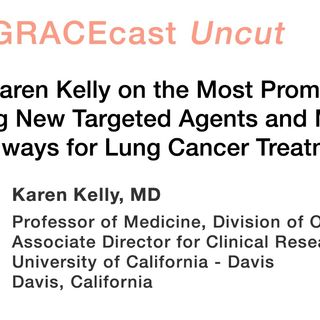 Dr. Karen Kelly on the Most Promising Upcoming New Targeted Agents and Molecular Pathways for Lung Cancer Treatment