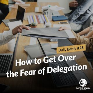 Daily Battle #28: How to Get Over the Fear of Delegation