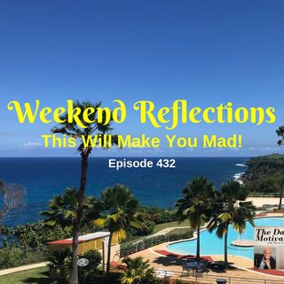 Weekend Reflections - This Will Make You Mad! Episode #432