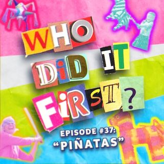 Piñatas - Episode 37 - Who Did it First?