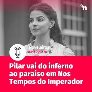 #78 - Pilar vai do inferno ao paraíso em Nos Tempos do Imperador!