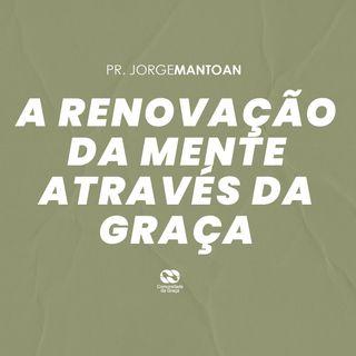 A RENOVAÇÃO DA MENTE ATRAVÉS DA GRAÇA // pr. Jorge Mantoan