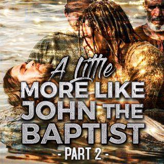 A Little More Like John The Baptist (Part-2)