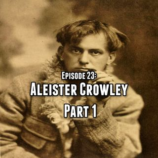 Episode 23: Aleister Crowley Part One