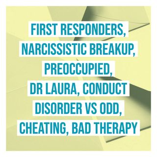 First Responders, Narcissistic Breakup, Preoccupied, Dr Laura, Conduct Disorder vs ODD, Cheating, Bad Therapy